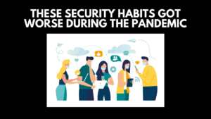 These Security Habits Got Worse During the Pandemic