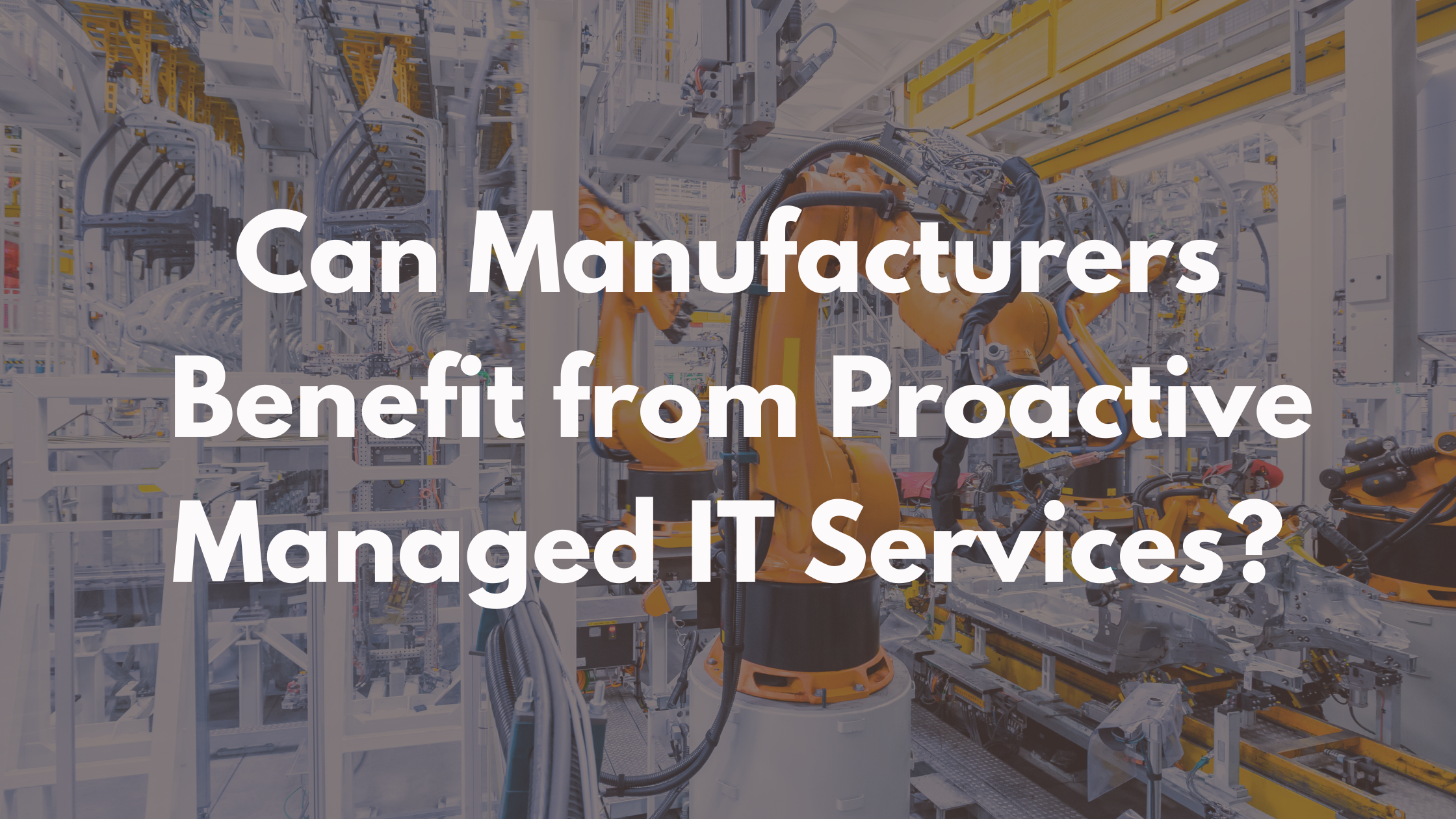 Can Manufacturers Benefit from Proactive Managed IT Services?